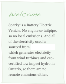 Welcome Sparky is a Battery Electric Vehicle. No engine or tailpipe, so no local emissions. And all of the electricity used is sourced from Bullfrog Power which generates electricity from wind turbines and eco-certified low impact hydro in Ontario, so there are no remote emissions either.